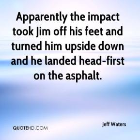 Jeff Waters  - Apparently the impact took Jim off his feet and turned him upside down and he landed head-first on the asphalt.