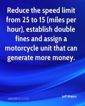 Jeff Waters  - Reduce the speed limit from 25 to 15 (miles per hour), establish double fines and assign a motorcycle unit that can generate more money.