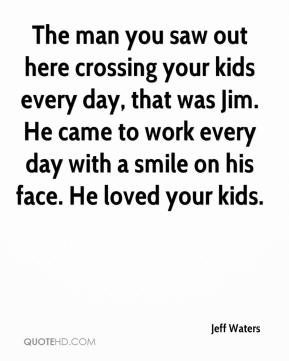 Jeff Waters  - The man you saw out here crossing your kids every day, that was Jim. He came to work every day with a smile on his face. He loved your kids.