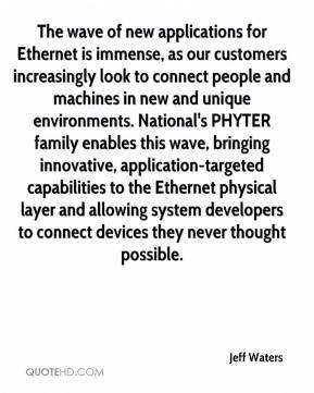 Jeff Waters  - The wave of new applications for Ethernet is immense, as our customers increasingly look to connect people and machines in new and unique environments. National's PHYTER family enables this wave, bringing innovative, application-targeted capabilities to the Ethernet physical layer and allowing system developers to connect devices they never thought possible.
