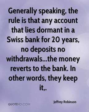 Jeffrey Robinson  - Generally speaking, the rule is that any account that lies dormant in a Swiss bank for 20 years, no deposits no withdrawals...the money reverts to the bank. In other words, they keep it.