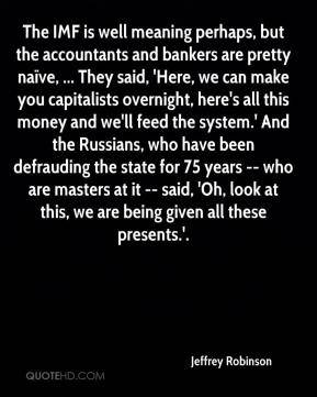 Jeffrey Robinson  - The IMF is well meaning perhaps, but the accountants and bankers are pretty naïve, ... They said, 'Here, we can make you capitalists overnight, here's all this money and we'll feed the system.' And the Russians, who have been defrauding the state for 75 years -- who are masters at it -- said, 'Oh, look at this, we are being given all these presents.'.