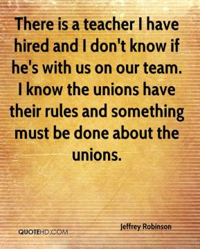 Jeffrey Robinson  - There is a teacher I have hired and I don't know if he's with us on our team. I know the unions have their rules and something must be done about the unions.