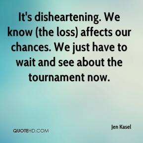 Jen Kasel  - It's disheartening. We know (the loss) affects our chances. We just have to wait and see about the tournament now.