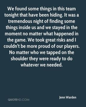 We found some things in this team tonight that have been hiding. It was a tremendous night of finding some things inside us and we stayed in the moment no matter what happened in the game. We took great risks and I couldn't be more proud of our players. No matter who we tapped on the shoulder they were ready to do whatever we needed.