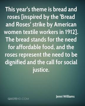 Jenni Williams  - This year's theme is bread and roses [inspired by the 'Bread and Roses' strike by American women textile workers in 1912]. The bread stands for the need for affordable food, and the roses represent the need to be dignified and the call for social justice.