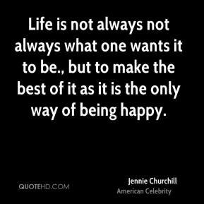 Jennie Churchill - Life is not always not always what one wants it to be., but to make the best of it as it is the only way of being happy.