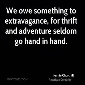 Jennie Churchill - We owe something to extravagance, for thrift and adventure seldom go hand in hand.