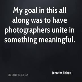 Jennifer Bishop  - My goal in this all along was to have photographers unite in something meaningful.