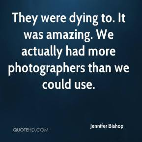 Jennifer Bishop  - They were dying to. It was amazing. We actually had more photographers than we could use.