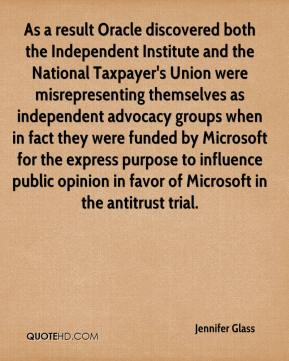 Jennifer Glass  - As a result Oracle discovered both the Independent Institute and the National Taxpayer's Union were misrepresenting themselves as independent advocacy groups when in fact they were funded by Microsoft for the express purpose to influence public opinion in favor of Microsoft in the antitrust trial.