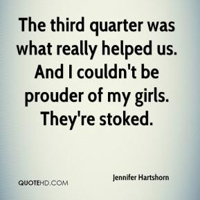 Jennifer Hartshorn  - The third quarter was what really helped us. And I couldn't be prouder of my girls. They're stoked.