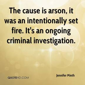 Jennifer Mieth  - The cause is arson, it was an intentionally set fire. It's an ongoing criminal investigation.