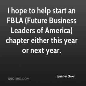 Jennifer Owen  - I hope to help start an FBLA (Future Business Leaders of America) chapter either this year or next year.