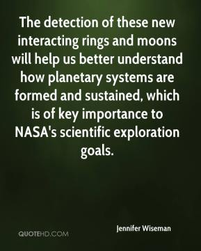 Jennifer Wiseman  - The detection of these new interacting rings and moons will help us better understand how planetary systems are formed and sustained, which is of key importance to NASA's scientific exploration goals.