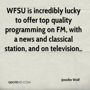 Jennifer Wolf  - WFSU is incredibly lucky to offer top quality programming on FM, with a news and classical station, and on television.