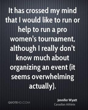 Jennifer Wyatt - It has crossed my mind that I would like to run or help to run a pro women's tournament, although I really don't know much about organizing an event (it seems overwhelming actually).