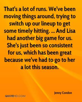 Jenny Condon  - That's a lot of runs. We've been moving things around, trying to switch up our lineup to get some timely hitting. ... And Lisa had another big game for us. She's just been so consistent for us, which has been great because we've had to go to her a lot this season.