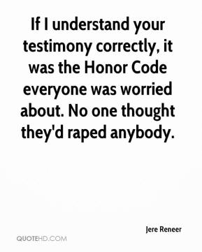 Jere Reneer  - If I understand your testimony correctly, it was the Honor Code everyone was worried about. No one thought they'd raped anybody.