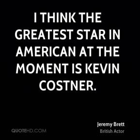 I think the greatest star in American at the moment is Kevin Costner.