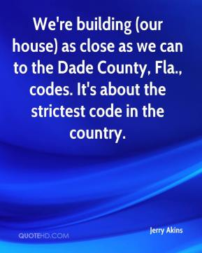 Jerry Akins  - We're building (our house) as close as we can to the Dade County, Fla., codes. It's about the strictest code in the country.