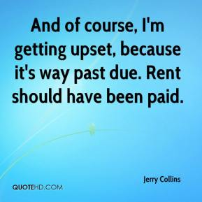 Jerry Collins  - And of course, I'm getting upset, because it's way past due. Rent should have been paid.