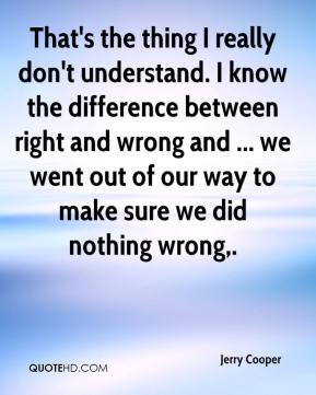 Jerry Cooper  - That's the thing I really don't understand. I know the difference between right and wrong and ... we went out of our way to make sure we did nothing wrong.