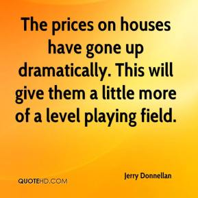 Jerry Donnellan  - The prices on houses have gone up dramatically. This will give them a little more of a level playing field.