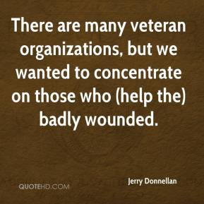 Jerry Donnellan  - There are many veteran organizations, but we wanted to concentrate on those who (help the) badly wounded.