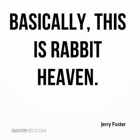 Jerry Foster  - Basically, this is rabbit heaven.