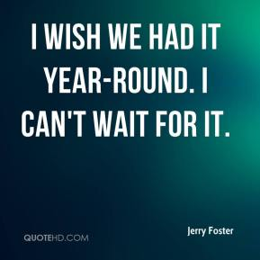 Jerry Foster  - I wish we had it year-round. I can't wait for it.