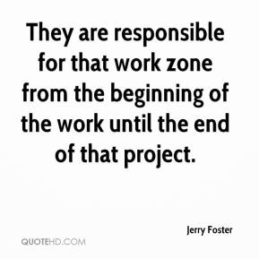 Jerry Foster  - They are responsible for that work zone from the beginning of the work until the end of that project.