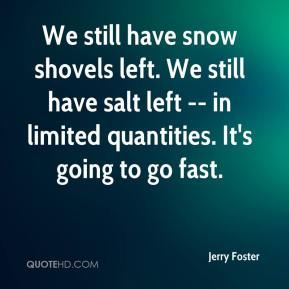 Jerry Foster  - We still have snow shovels left. We still have salt left -- in limited quantities. It's going to go fast.