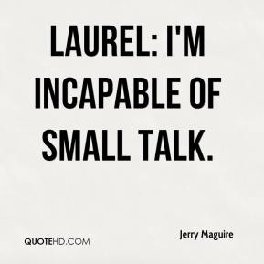 Jerry Maguire  - Laurel: I'm incapable of small talk.