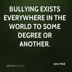 Jerry Misik  - Bullying exists everywhere in the world to some degree or another.