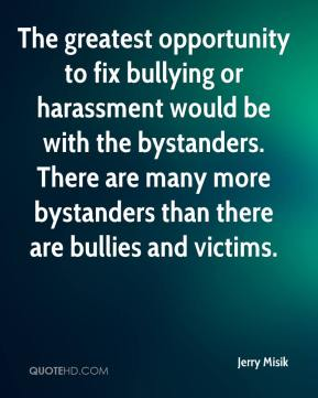 Jerry Misik  - The greatest opportunity to fix bullying or harassment would be with the bystanders. There are many more bystanders than there are bullies and victims.