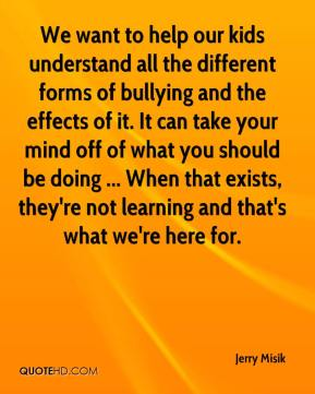 Jerry Misik  - We want to help our kids understand all the different forms of bullying and the effects of it. It can take your mind off of what you should be doing ... When that exists, they're not learning and that's what we're here for.