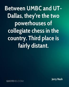 Jerry Nash  - Between UMBC and UT-Dallas, they're the two powerhouses of collegiate chess in the country. Third place is fairly distant.