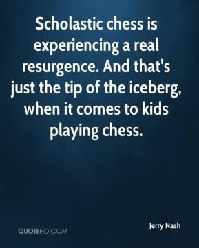 Jerry Nash  - Scholastic chess is experiencing a real resurgence. And that's just the tip of the iceberg, when it comes to kids playing chess.
