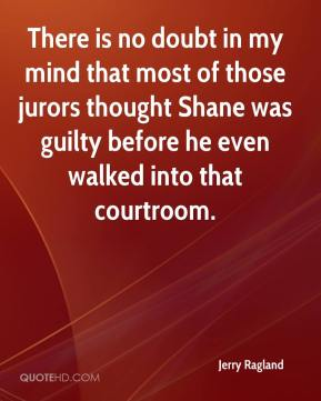 Jerry Ragland  - There is no doubt in my mind that most of those jurors thought Shane was guilty before he even walked into that courtroom.