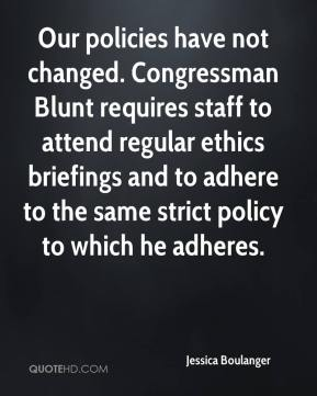 Our policies have not changed. Congressman Blunt requires staff to attend regular ethics briefings and to adhere to the same strict policy to which he adheres.