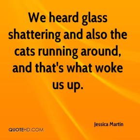 Jessica Martin  - We heard glass shattering and also the cats running around, and that's what woke us up.
