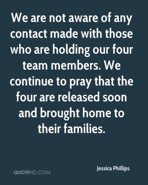 Jessica Phillips  - We are not aware of any contact made with those who are holding our four team members. We continue to pray that the four are released soon and brought home to their families.