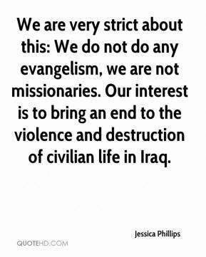 Jessica Phillips  - We are very strict about this: We do not do any evangelism, we are not missionaries. Our interest is to bring an end to the violence and destruction of civilian life in Iraq.