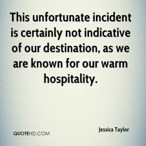 Jessica Taylor  - This unfortunate incident is certainly not indicative of our destination, as we are known for our warm hospitality.