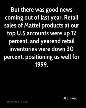 Jill E. Barad  - But there was good news coming out of last year. Retail sales of Mattel products at our top U.S accounts were up 12 percent, and yearend retail inventories were down 30 percent, positioning us well for 1999.