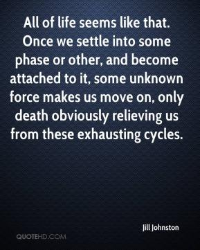 Jill Johnston  - All of life seems like that. Once we settle into some phase or other, and become attached to it, some unknown force makes us move on, only death obviously relieving us from these exhausting cycles.