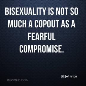 Jill Johnston  - Bisexuality is not so much a copout as a fearful compromise.