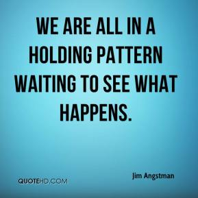 Jim Angstman  - We are all in a holding pattern waiting to see what happens.