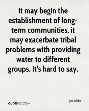 Jim Blake  - It may begin the establishment of long-term communities, it may exacerbate tribal problems with providing water to different groups. It's hard to say.